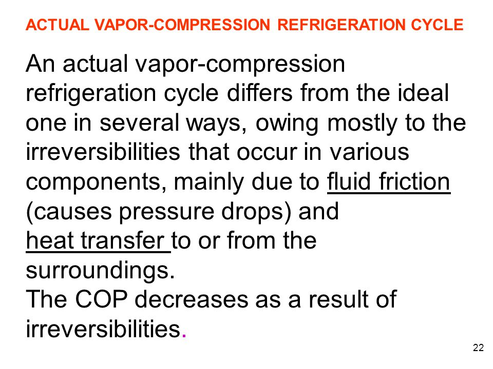 22 ACTUAL VAPOR-COMPRESSION REFRIGERATION CYCLE An actual vapor-compression refrigeration cycle differs from the ideal one in several ways, owing most