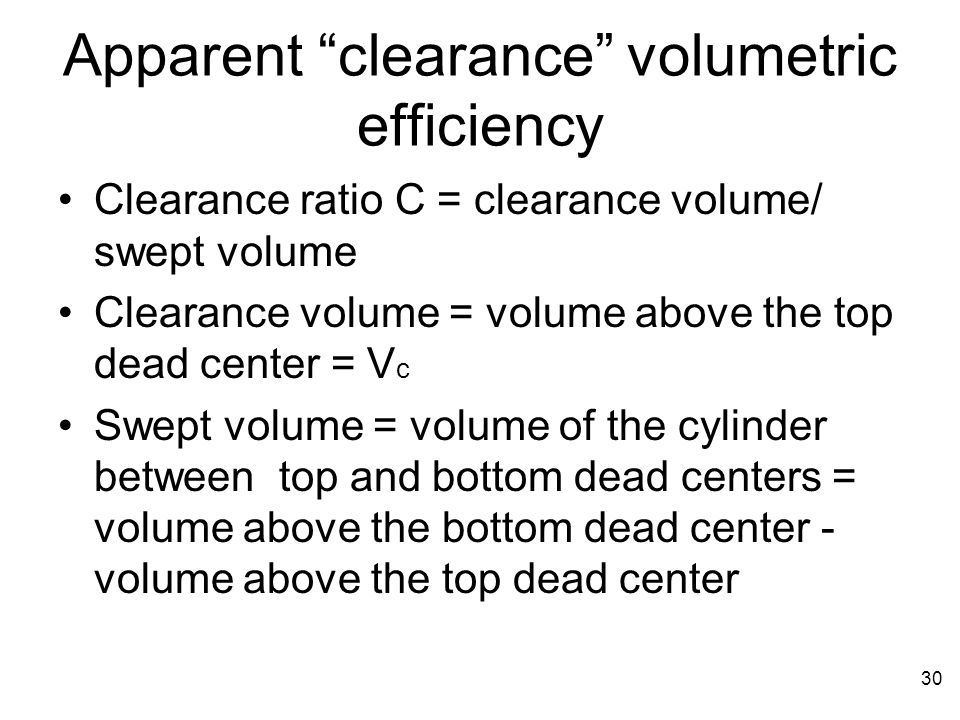 Apparent clearance volumetric efficiency 30 Clearance ratio C = clearance volume/ swept volume Clearance volume = volume above the top dead center = V