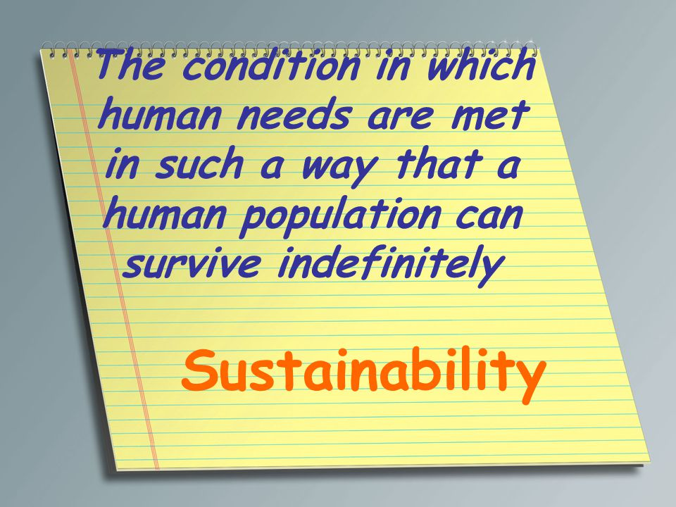 The condition in which human needs are met in such a way that a human population can survive indefinitely Sustainability