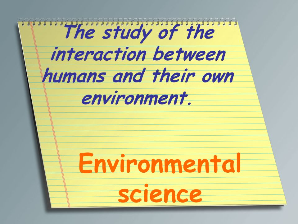 The study of the interaction between humans and their own environment. Environmental science