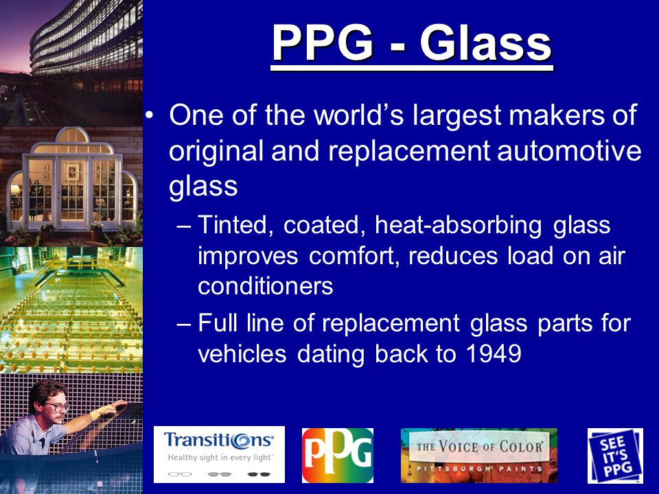PPG - Glass One of the worlds largest makers of original and replacement automotive glass –Tinted, coated, heat-absorbing glass improves comfort, reduces load on air conditioners –Full line of replacement glass parts for vehicles dating back to 1949