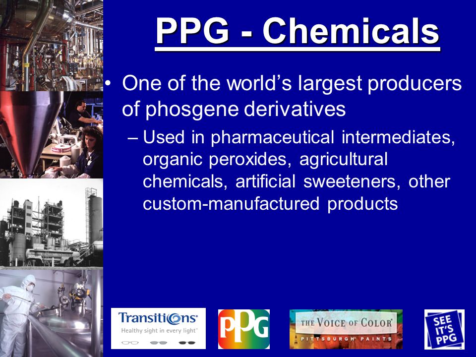 PPG - Chemicals One of the worlds largest producers of phosgene derivatives –Used in pharmaceutical intermediates, organic peroxides, agricultural chemicals, artificial sweeteners, other custom-manufactured products