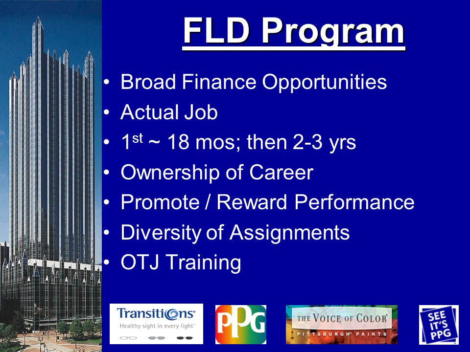 FLD Program Broad Finance Opportunities Actual Job 1 st ~ 18 mos; then 2-3 yrs Ownership of Career Promote / Reward Performance Diversity of Assignments OTJ Training