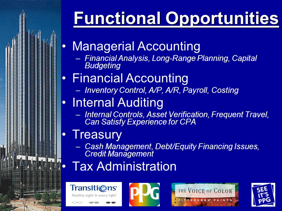 Functional Opportunities Managerial Accounting –Financial Analysis, Long-Range Planning, Capital Budgeting Financial Accounting –Inventory Control, A/P, A/R, Payroll, Costing Internal Auditing –Internal Controls, Asset Verification, Frequent Travel, Can Satisfy Experience for CPA Treasury –Cash Management, Debt/Equity Financing Issues, Credit Management Tax Administration