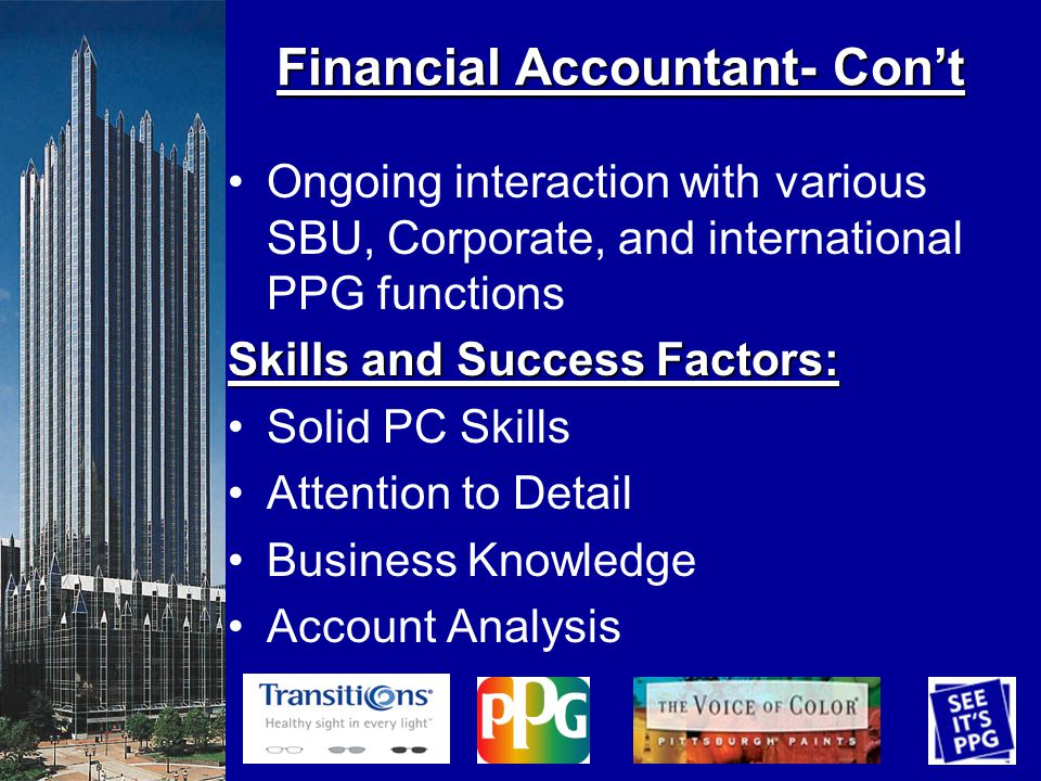 Ongoing interaction with various SBU, Corporate, and international PPG functions Skills and Success Factors: Solid PC Skills Attention to Detail Business Knowledge Account Analysis Financial Accountant- Cont