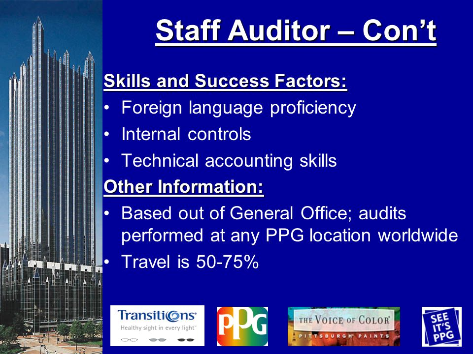 Skills and Success Factors: Foreign language proficiency Internal controls Technical accounting skills Other Information: Based out of General Office; audits performed at any PPG location worldwide Travel is 50-75% Staff Auditor – Cont