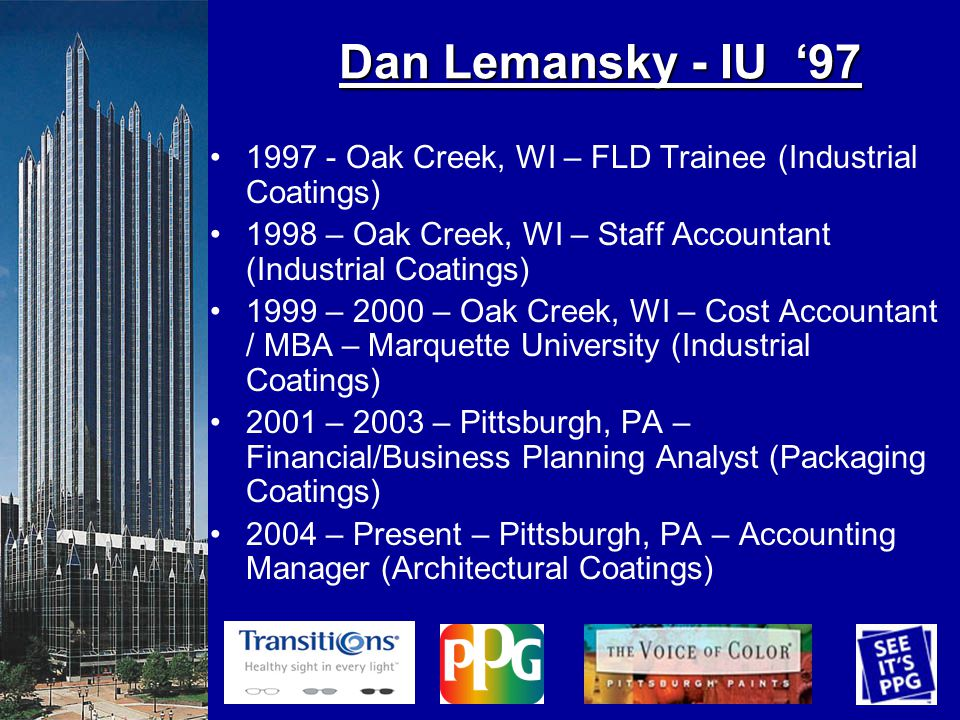 Dan Lemansky - IU 97 1997 - Oak Creek, WI – FLD Trainee (Industrial Coatings) 1998 – Oak Creek, WI – Staff Accountant (Industrial Coatings) 1999 – 2000 – Oak Creek, WI – Cost Accountant / MBA – Marquette University (Industrial Coatings) 2001 – 2003 – Pittsburgh, PA – Financial/Business Planning Analyst (Packaging Coatings) 2004 – Present – Pittsburgh, PA – Accounting Manager (Architectural Coatings)