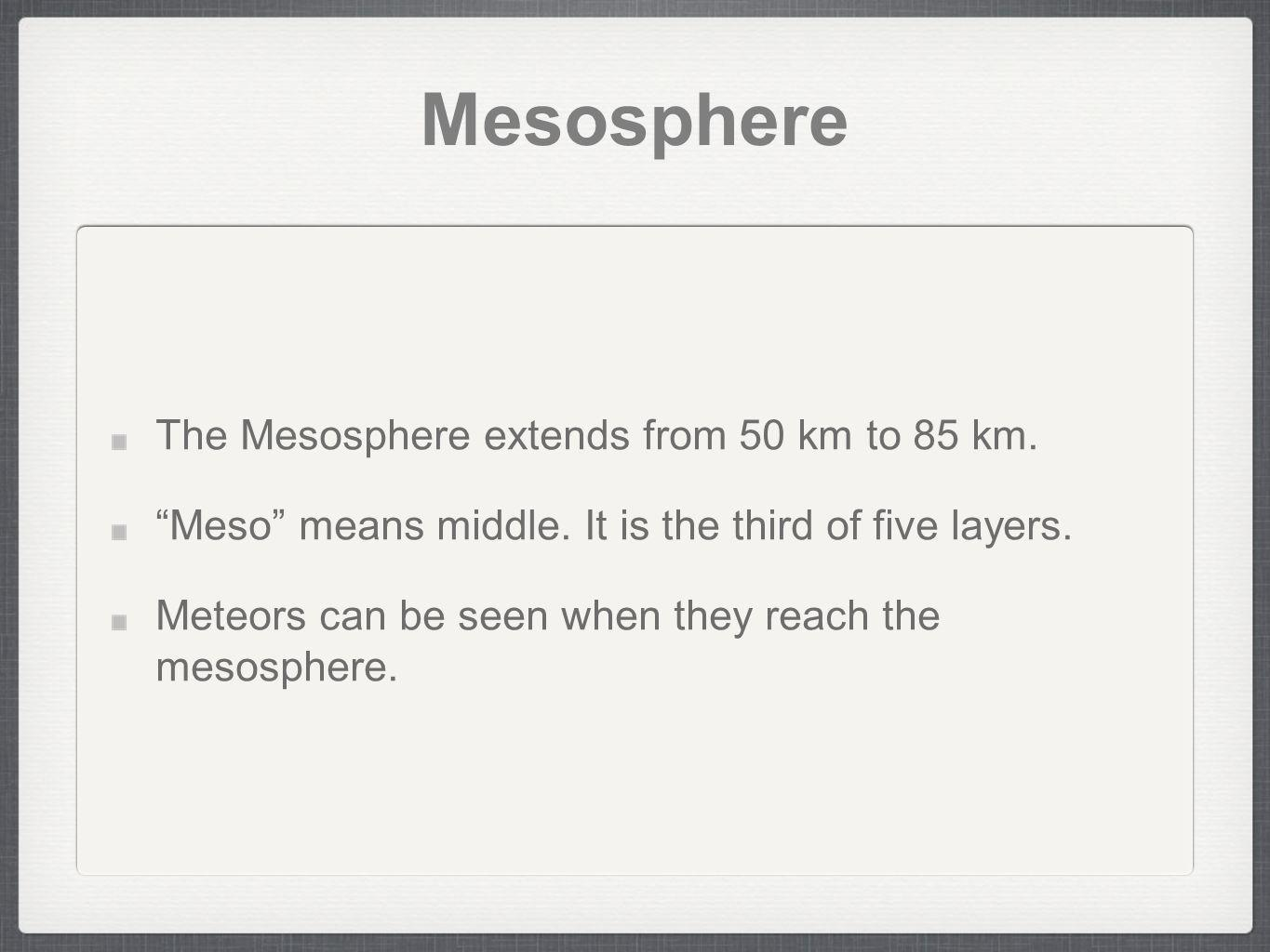 Mesosphere The Mesosphere extends from 50 km to 85 km. Meso means middle. It is the third of five layers. Meteors can be seen when they reach the meso