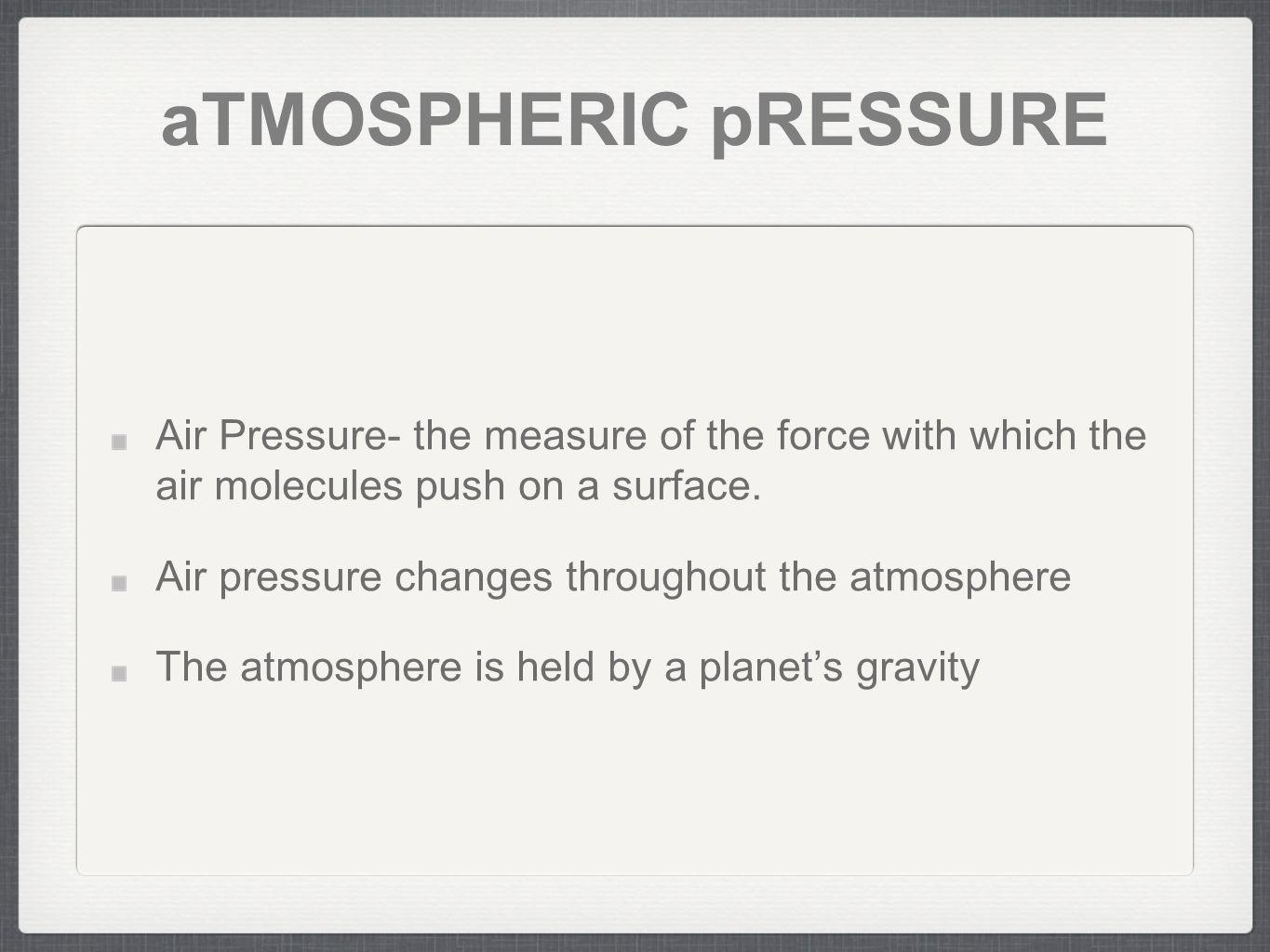 aTMOSPHERIC pRESSURE Air Pressure- the measure of the force with which the air molecules push on a surface. Air pressure changes throughout the atmosp