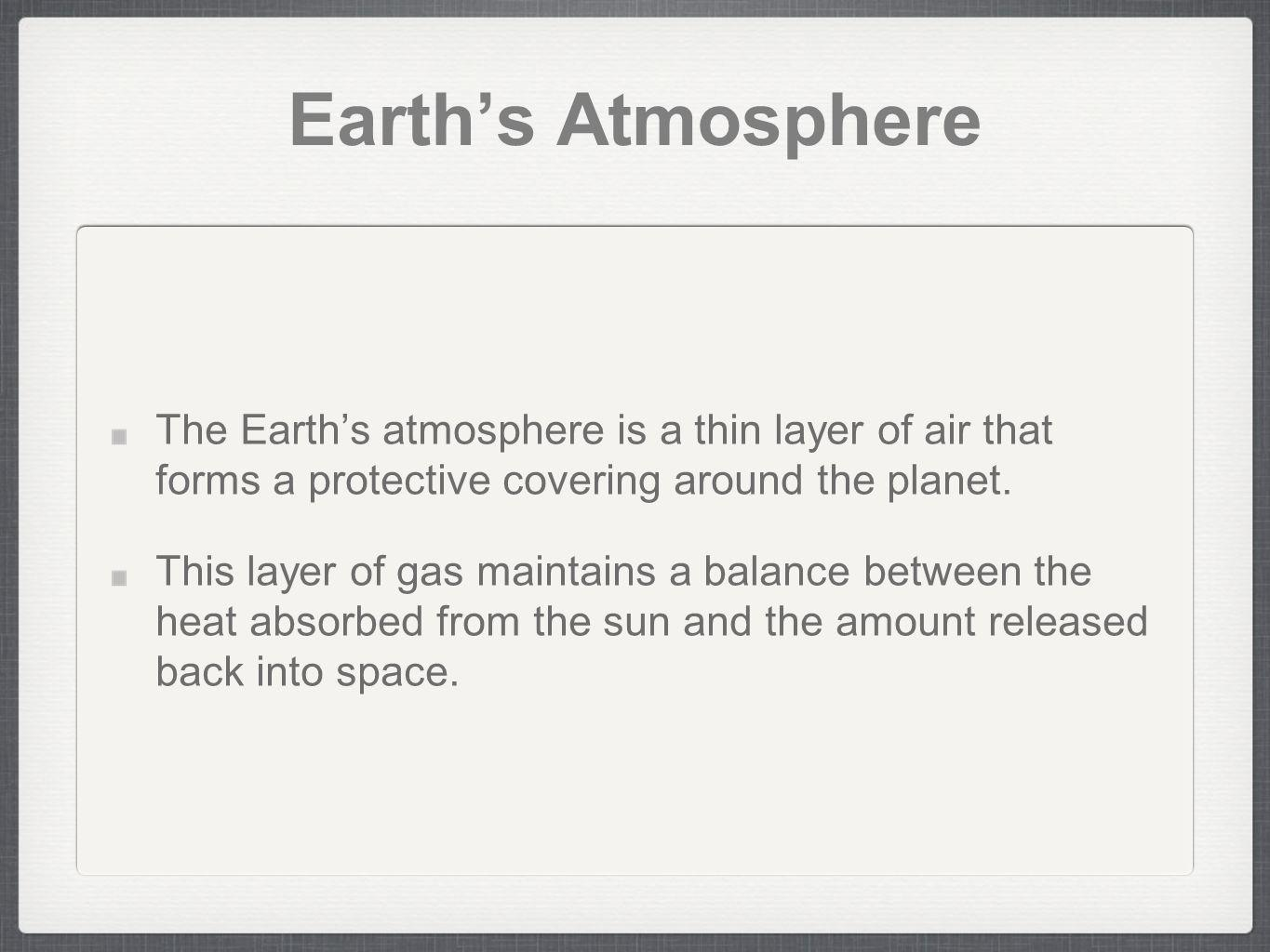 Earths Atmosphere The Earths atmosphere is a thin layer of air that forms a protective covering around the planet. This layer of gas maintains a balan