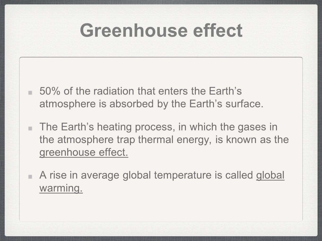 Greenhouse effect 50% of the radiation that enters the Earths atmosphere is absorbed by the Earths surface. The Earths heating process, in which the g