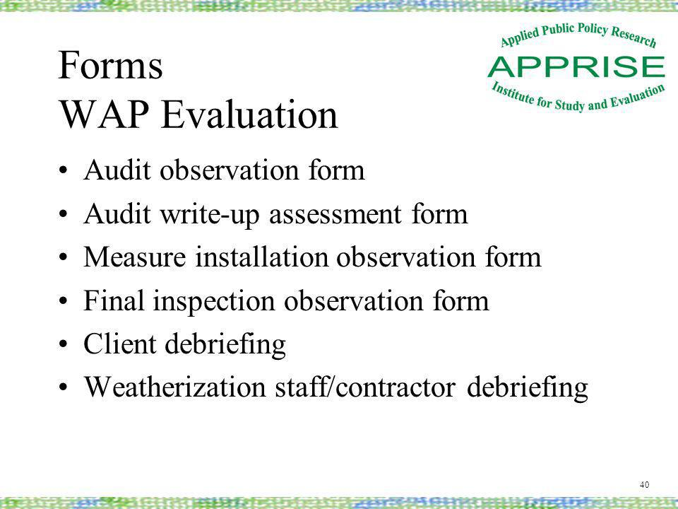 Forms WAP Evaluation Audit observation form Audit write-up assessment form Measure installation observation form Final inspection observation form Client debriefing Weatherization staff/contractor debriefing 40