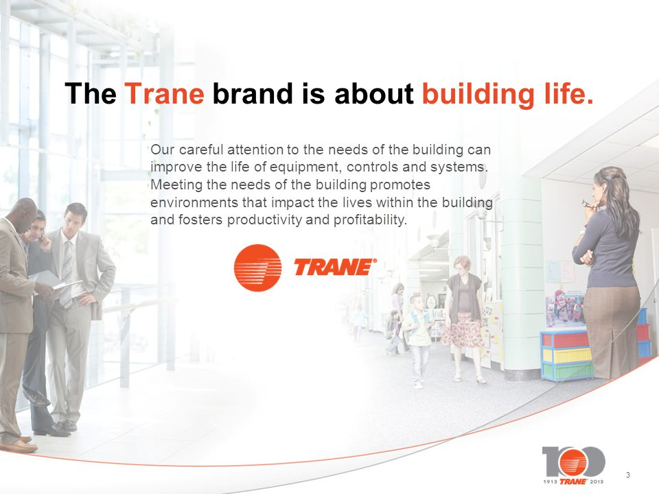 33 The Trane brand is about building life. Our careful attention to the needs of the building can improve the life of equipment, controls and systems.