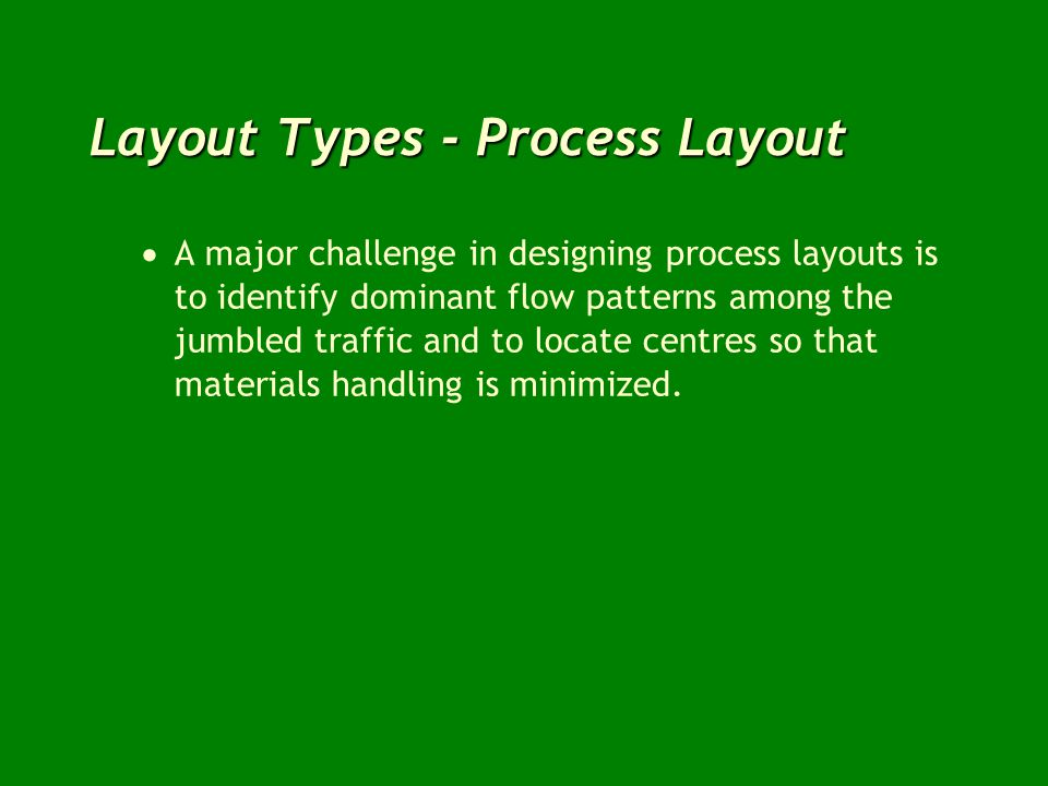 Layout Types - Process Layout A major challenge in designing process layouts is to identify dominant flow patterns among the jumbled traffic and to lo