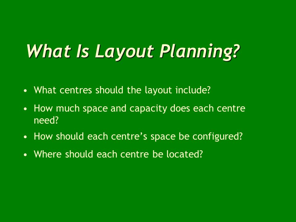 What Is Layout Planning? What centres should the layout include? How much space and capacity does each centre need? How should each centres space be c