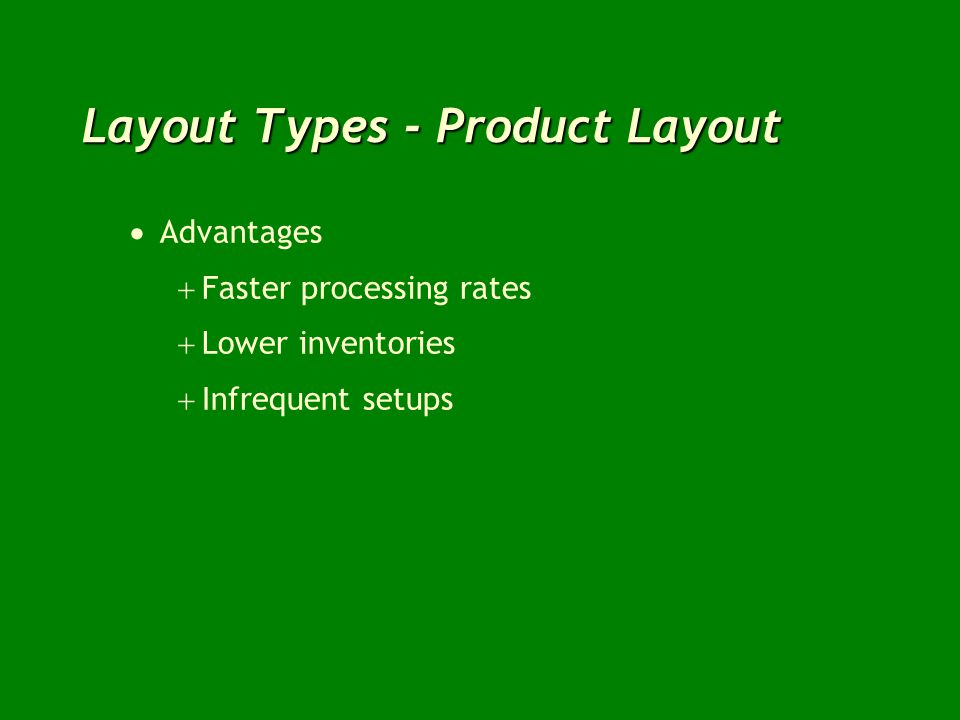 Layout Types - Product Layout Advantages Faster processing rates Lower inventories Infrequent setups