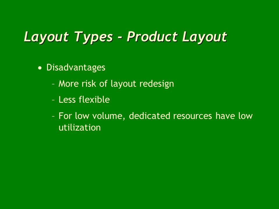 Layout Types - Product Layout Disadvantages –More risk of layout redesign –Less flexible –For low volume, dedicated resources have low utilization