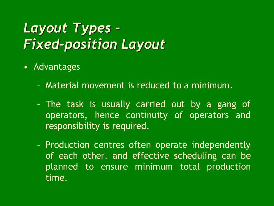 Layout Types - Fixed-position Layout Advantages –Material movement is reduced to a minimum. –The task is usually carried out by a gang of operators, h