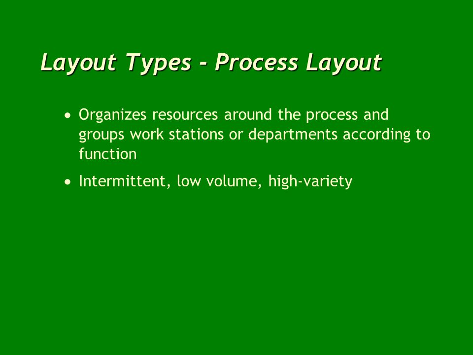 Organizes resources around the process and groups work stations or departments according to function Intermittent, low volume, high-variety
