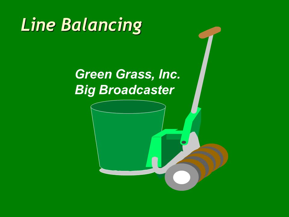 Line Balancing Green Grass, Inc. Big Broadcaster