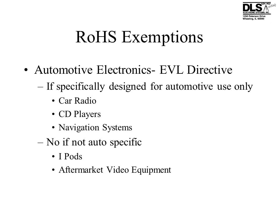 RoHS Exemptions Automotive Electronics- EVL Directive –If specifically designed for automotive use only Car Radio CD Players Navigation Systems –No if