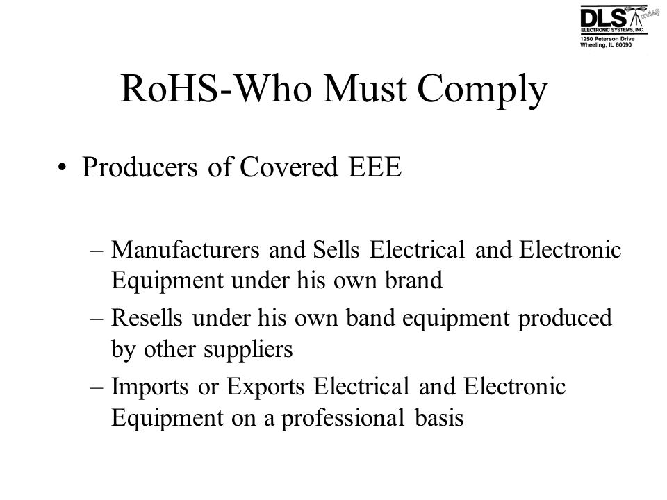 RoHS-Who Must Comply Producers of Covered EEE –Manufacturers and Sells Electrical and Electronic Equipment under his own brand –Resells under his own