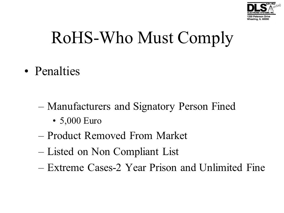 RoHS-Who Must Comply Penalties –Manufacturers and Signatory Person Fined 5,000 Euro –Product Removed From Market –Listed on Non Compliant List –Extrem