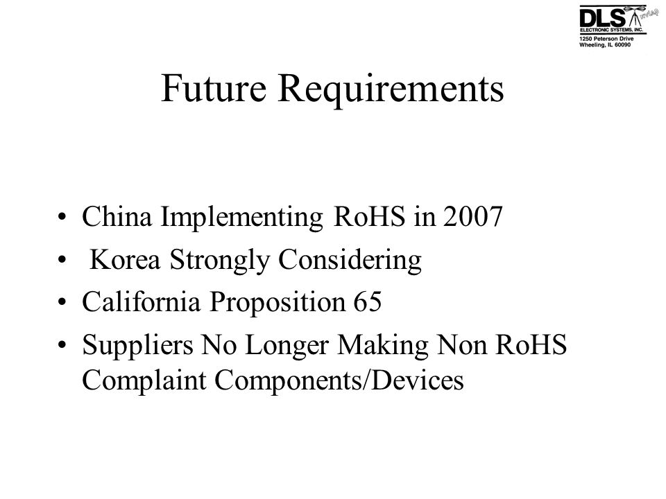 Future Requirements China Implementing RoHS in 2007 Korea Strongly Considering California Proposition 65 Suppliers No Longer Making Non RoHS Complaint