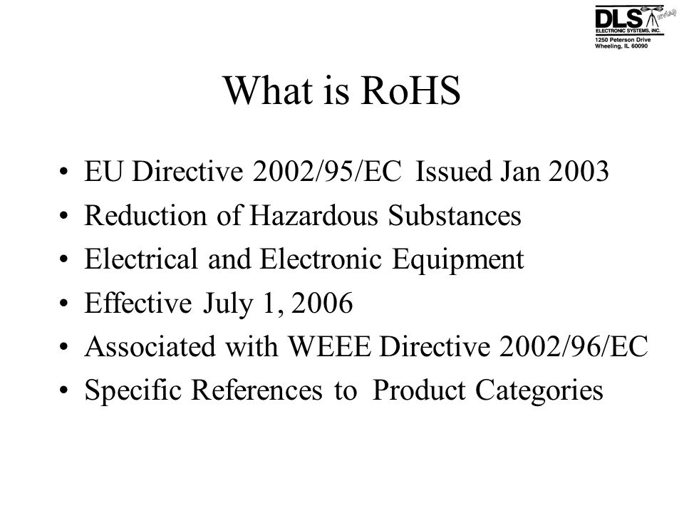 What is RoHS EU Directive 2002/95/EC Issued Jan 2003 Reduction of Hazardous Substances Electrical and Electronic Equipment Effective July 1, 2006 Asso