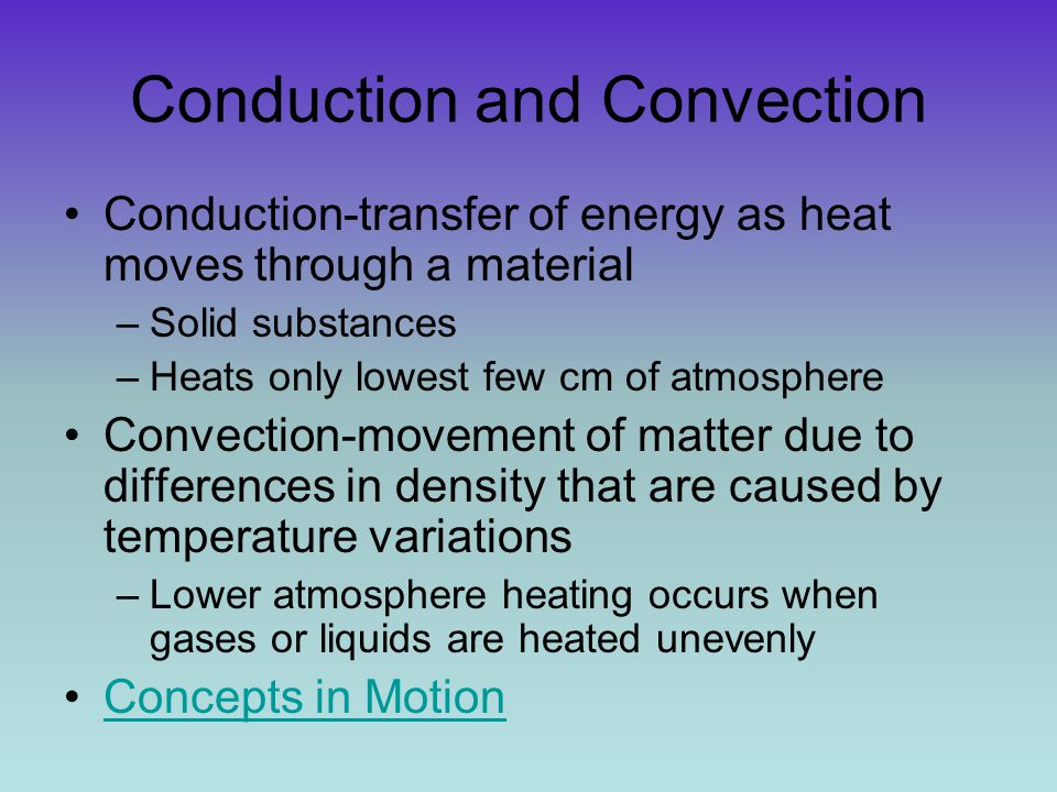 Conduction and Convection Conduction-transfer of energy as heat moves through a material –Solid substances –Heats only lowest few cm of atmosphere Con