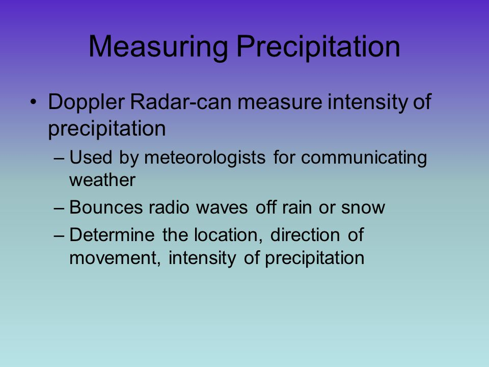Measuring Precipitation Doppler Radar-can measure intensity of precipitation –Used by meteorologists for communicating weather –Bounces radio waves of