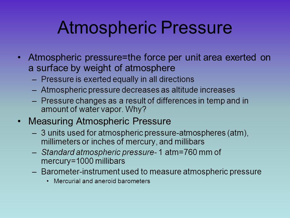 Atmospheric Pressure Atmospheric pressure=the force per unit area exerted on a surface by weight of atmosphere –Pressure is exerted equally in all dir