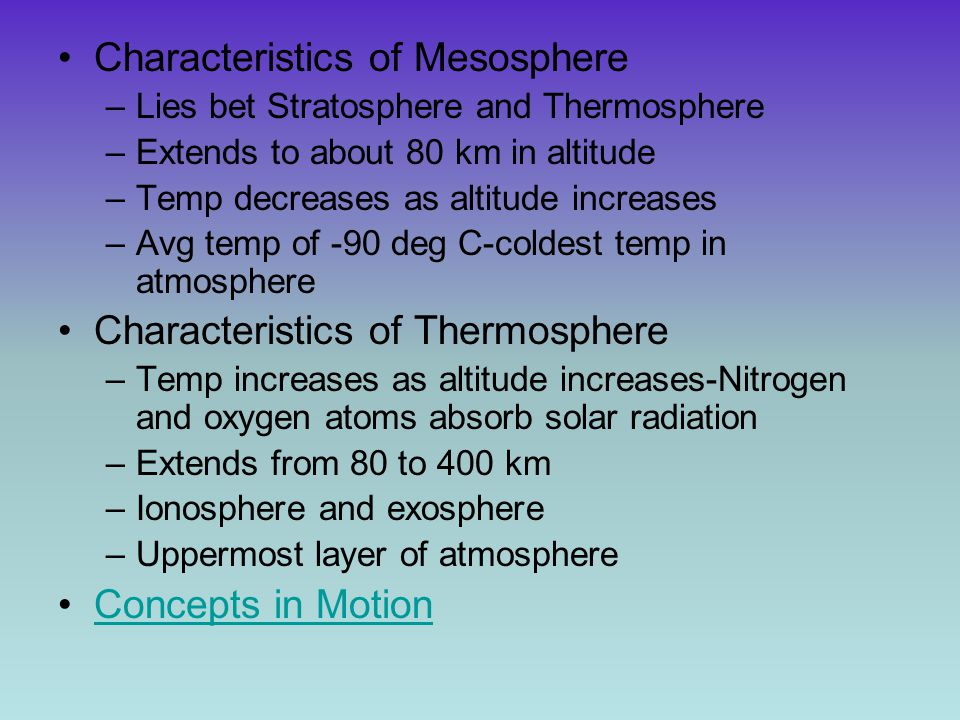 Characteristics of Mesosphere –Lies bet Stratosphere and Thermosphere –Extends to about 80 km in altitude –Temp decreases as altitude increases –Avg t