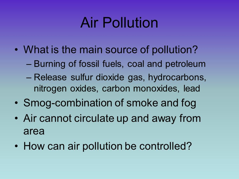 Air Pollution What is the main source of pollution? –Burning of fossil fuels, coal and petroleum –Release sulfur dioxide gas, hydrocarbons, nitrogen o