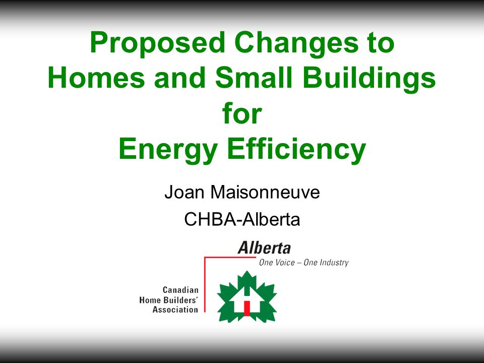 Proposed Changes to Homes and Small Buildings for Energy Efficiency Joan Maisonneuve CHBA-Alberta