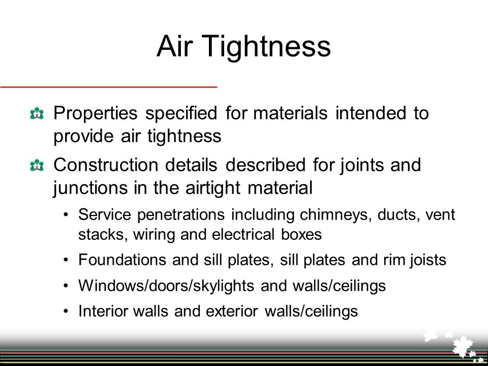 Air Tightness Properties specified for materials intended to provide air tightness Construction details described for joints and junctions in the airtight material Service penetrations including chimneys, ducts, vent stacks, wiring and electrical boxes Foundations and sill plates, sill plates and rim joists Windows/doors/skylights and walls/ceilings Interior walls and exterior walls/ceilings