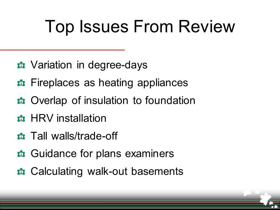 Top Issues From Review Variation in degree-days Fireplaces as heating appliances Overlap of insulation to foundation HRV installation Tall walls/trade-off Guidance for plans examiners Calculating walk-out basements