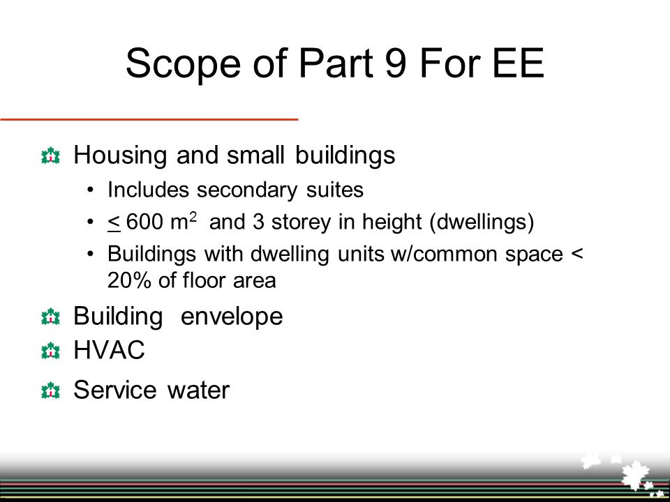 Scope of Part 9 For EE Housing and small buildings Includes secondary suites < 600 m 2 and 3 storey in height (dwellings) Buildings with dwelling units w/common space < 20% of floor area Building envelope HVAC Service water