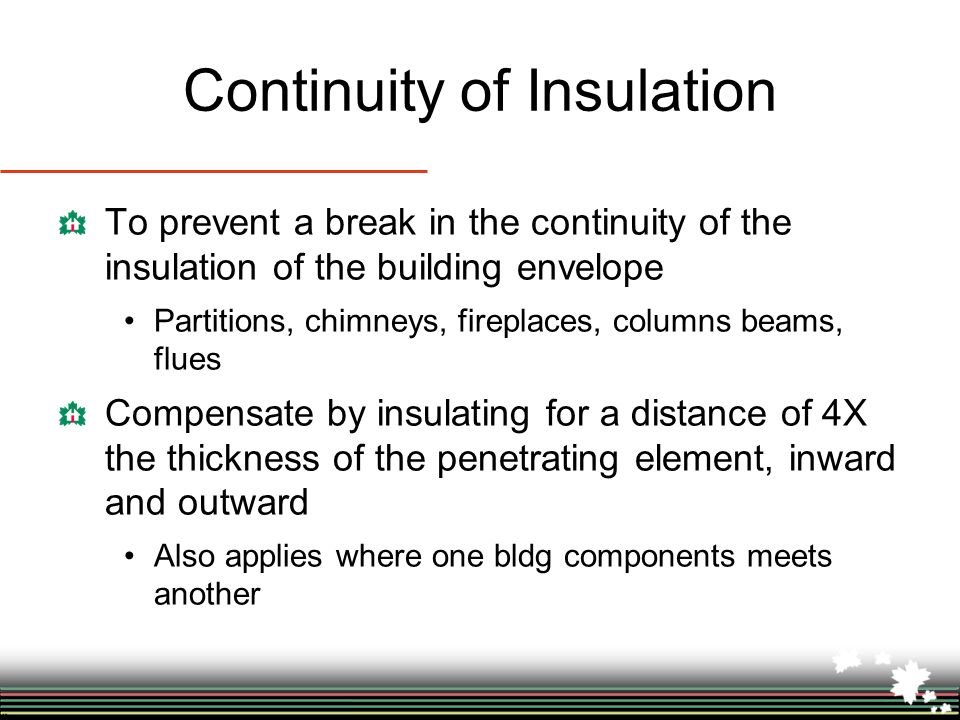 Continuity of Insulation To prevent a break in the continuity of the insulation of the building envelope Partitions, chimneys, fireplaces, columns beams, flues Compensate by insulating for a distance of 4X the thickness of the penetrating element, inward and outward Also applies where one bldg components meets another