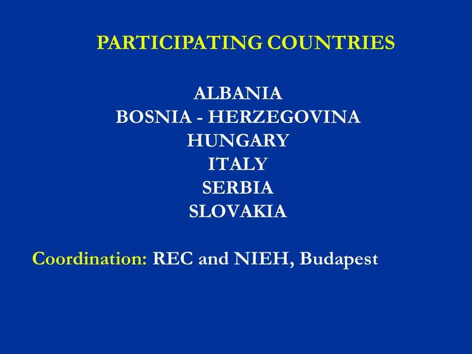ALBANIA BOSNIA - HERZEGOVINA HUNGARY ITALY SERBIA SLOVAKIA Coordination: REC and NIEH, Budapest PARTICIPATING COUNTRIES