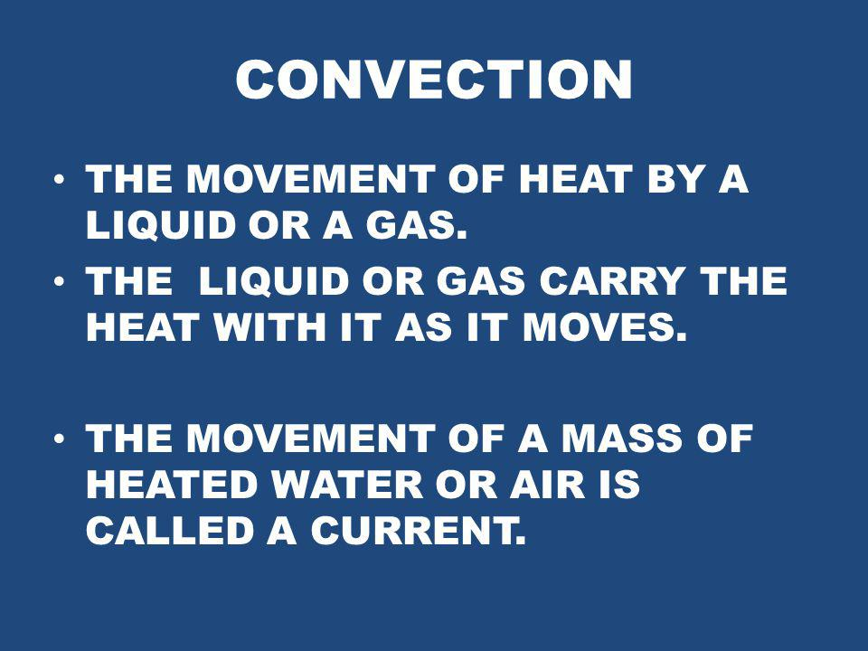 CONVECTION THE MOVEMENT OF HEAT BY A LIQUID OR A GAS. THE LIQUID OR GAS CARRY THE HEAT WITH IT AS IT MOVES. THE MOVEMENT OF A MASS OF HEATED WATER OR