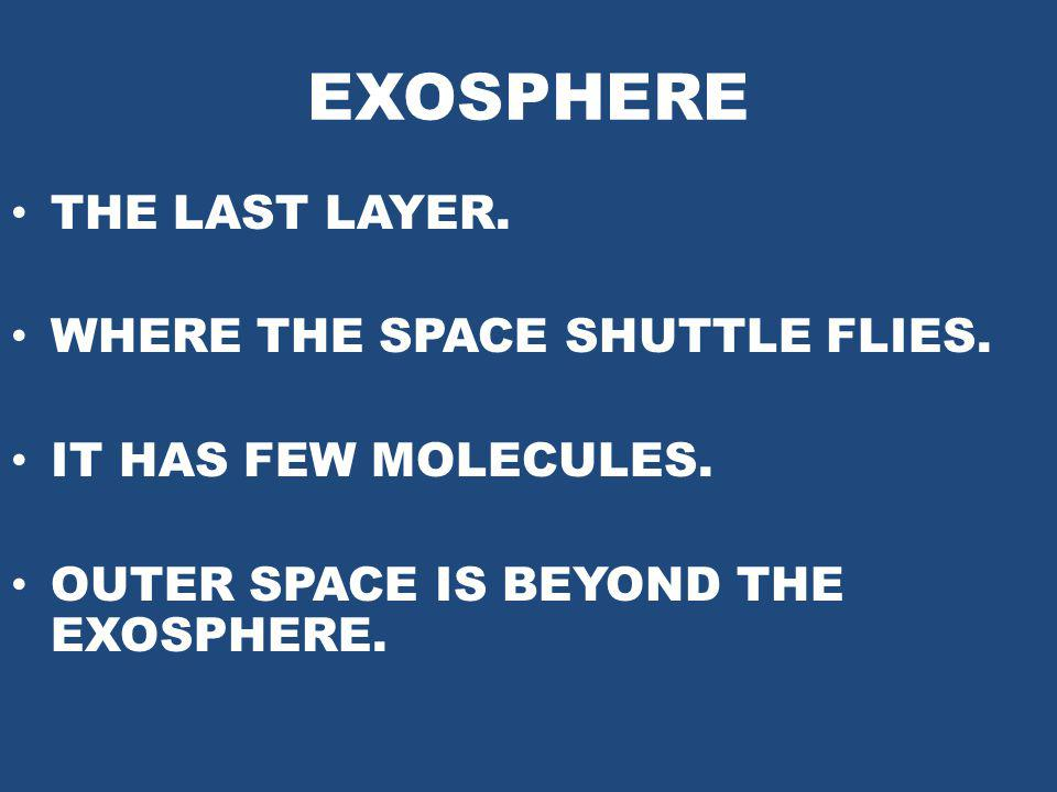 EXOSPHERE THE LAST LAYER. WHERE THE SPACE SHUTTLE FLIES. IT HAS FEW MOLECULES. OUTER SPACE IS BEYOND THE EXOSPHERE.