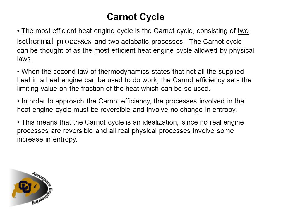Carnot Cycle The most efficient heat engine cycle is the Carnot cycle, consisting of two iso thermal processes and two adiabatic processes. The Carnot