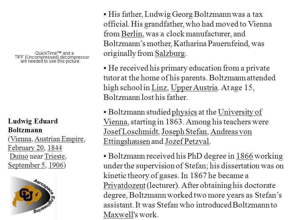Ludwig Eduard Boltzmann (Vienna, Austrian Empire, February 20, 1844 Duino near Trieste, September 5, 1906) His father, Ludwig Georg Boltzmann was a ta