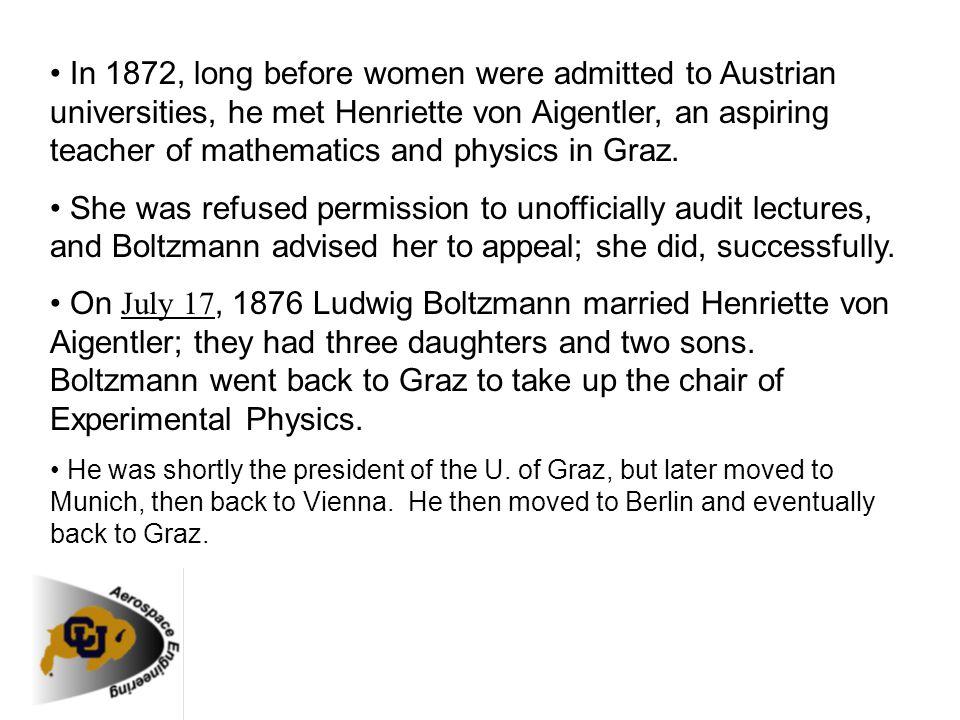 In 1872, long before women were admitted to Austrian universities, he met Henriette von Aigentler, an aspiring teacher of mathematics and physics in G