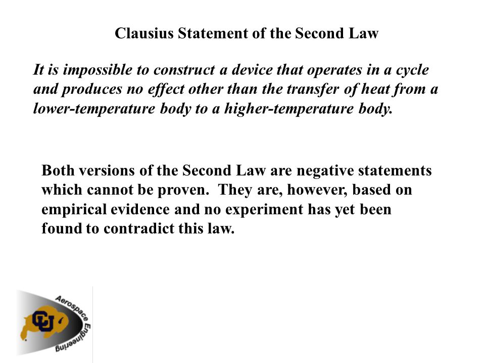 Clausius Statement of the Second Law It is impossible to construct a device that operates in a cycle and produces no effect other than the transfer of