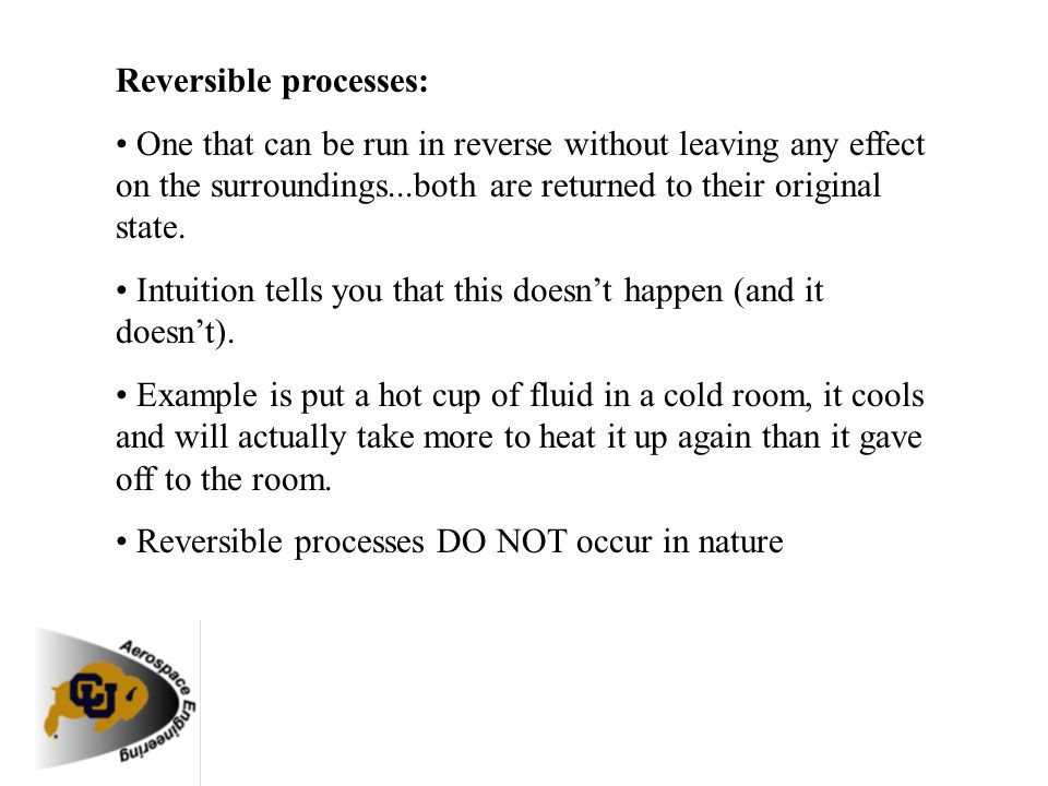 Reversible processes: One that can be run in reverse without leaving any effect on the surroundings...both are returned to their original state. Intui