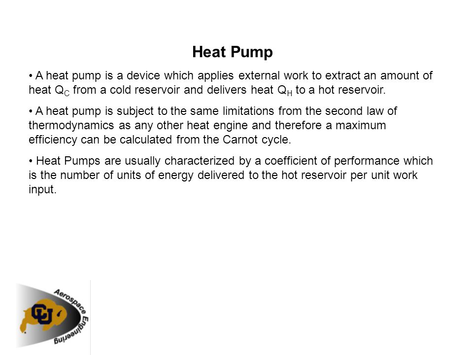 Heat Pump A heat pump is a device which applies external work to extract an amount of heat Q C from a cold reservoir and delivers heat Q H to a hot re