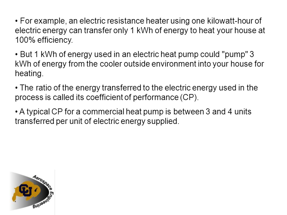 For example, an electric resistance heater using one kilowatt-hour of electric energy can transfer only 1 kWh of energy to heat your house at 100% eff