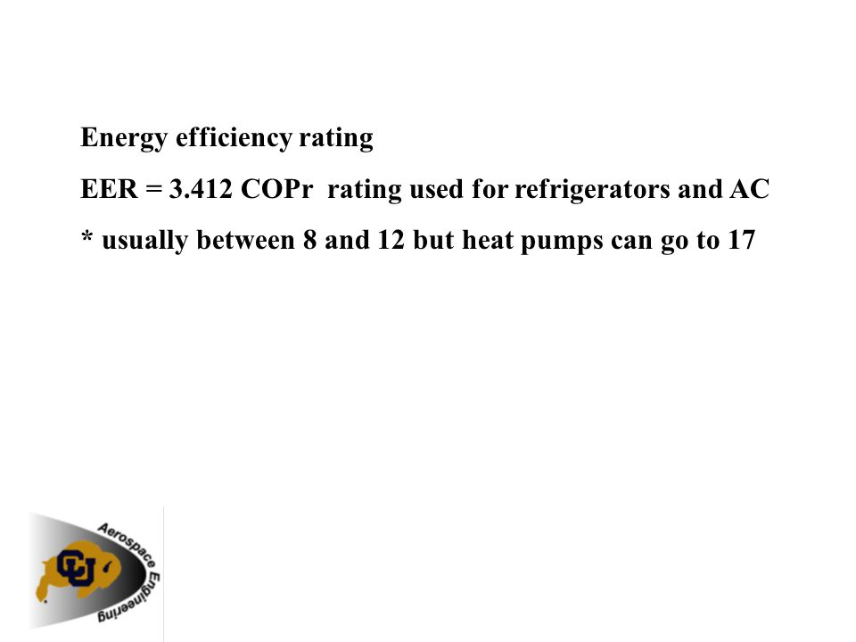 Energy efficiency rating EER = 3.412 COPr rating used for refrigerators and AC * usually between 8 and 12 but heat pumps can go to 17